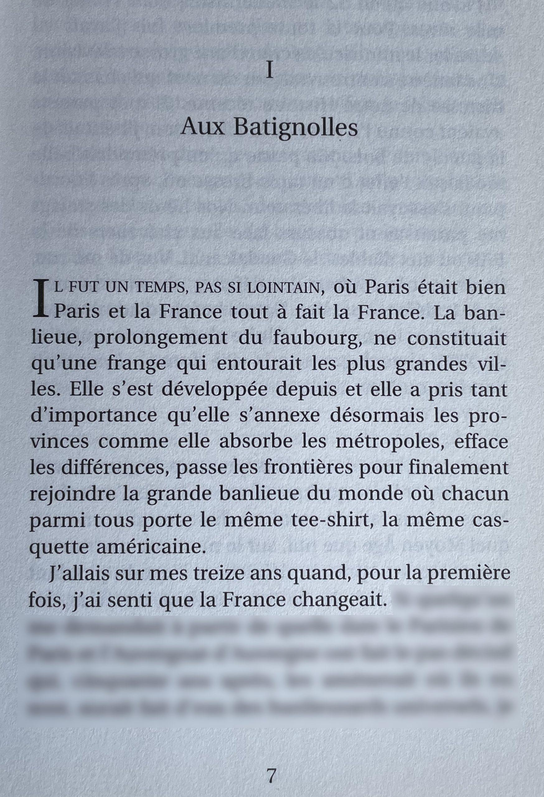 IL FUT UN TEMPS, PAS SI LOINTAIN, où Paris était bien Paris et la France tout à fait la France. La banlieue, prolongement du faubourg, ne constituait qu'une frange qui entourait les plus grande villes. Elle s'est développée depuis et elle a pris tant d'importance qu'elle s'annexe désormais les provinces comme elle absorbe les métropoles, efface les différences, passe les frontières pour finalement rejoindre la grande banlieue du monde où chacun parmi tous porte le même tee-shirt, la même casquette américaine. J'allais sur mes treize ans quand, pour la première fois, j'ai senti que la France changeait.